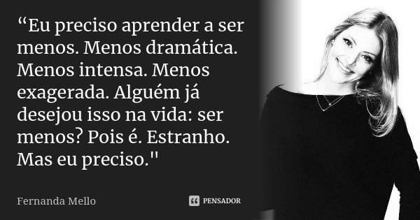 """""""Eu preciso aprender a ser menos. Menos dramática. Menos intensa. Menos exagerada. Alguém já desejou isso na vida: ser menos? Pois é. Estranho. Mas eu preciso.&... Frase de Fernanda Mello."""
