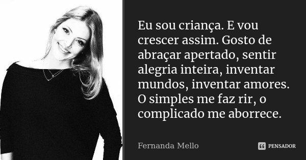 Eu sou criança. E vou crescer assim. Gosto de abraçar apertado, sentir alegria inteira, inventar mundos, inventar amores. O simples me faz rir, o complicado me ... Frase de Fernanda Mello.