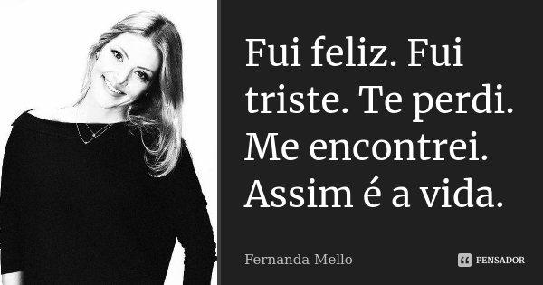 Fui feliz. Fui triste. Te perdi. Me encontrei. Assim é a vida.... Frase de Fernanda Mello.