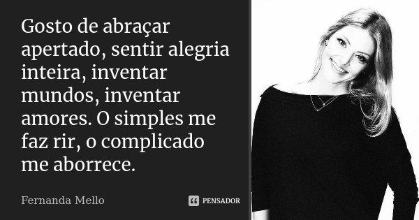 Gosto de abraçar apertado, sentir alegria inteira, inventar mundos, inventar amores. O simples me faz rir, o complicado me aborrece.... Frase de Fernanda Mello.