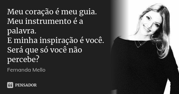 Meu coração é meu guia. Meu instrumento é a palavra. E minha inspiração é você. Será que só você não percebe?... Frase de Fernanda Mello.