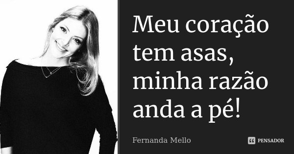 Meu coração tem asas, minha razão anda a pé!... Frase de Fernanda Mello.