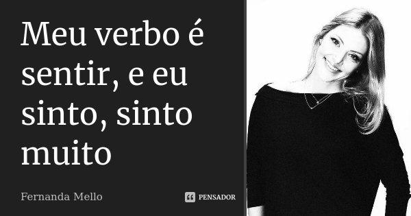 Meu verbo é sentir, e eu sinto, sinto muito... Frase de Fernanda Mello.