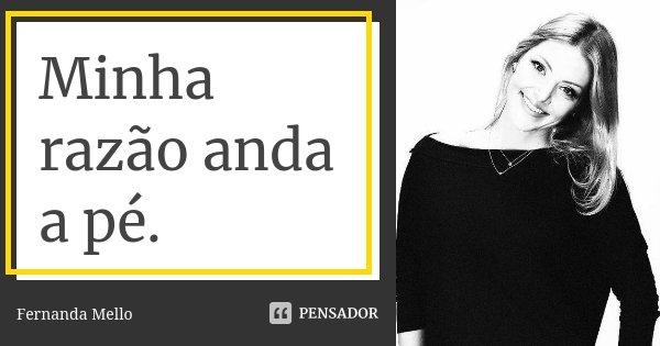 Minha razão anda a pé.... Frase de Fernanda Mello.