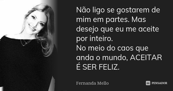 Não ligo se gostarem de mim em partes. Mas desejo que eu me aceite por inteiro. No meio do caos que anda o mundo, ACEITAR É SER FELIZ.... Frase de Fernanda Mello.