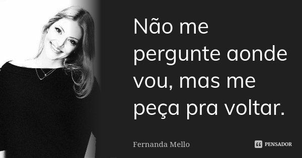 Não me pergunte aonde vou, mas me peça pra voltar.... Frase de Fernanda Mello.