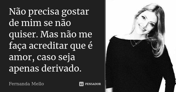 Não precisa gostar de mim se não quiser. Mas não me faça acreditar que é amor, caso seja apenas derivado.... Frase de Fernanda Mello.