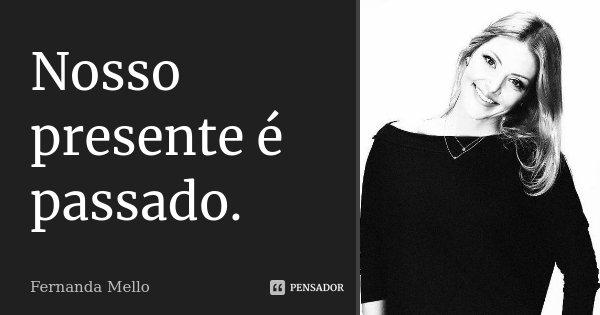Nosso presente é passado.... Frase de Fernanda Mello.