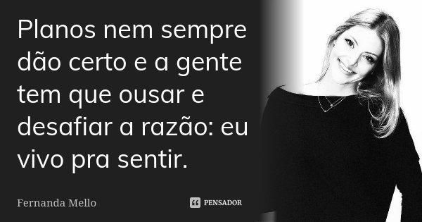 Planos nem sempre dão certo e a gente tem que ousar e desafiar a razão: eu vivo pra sentir.... Frase de Fernanda Mello.