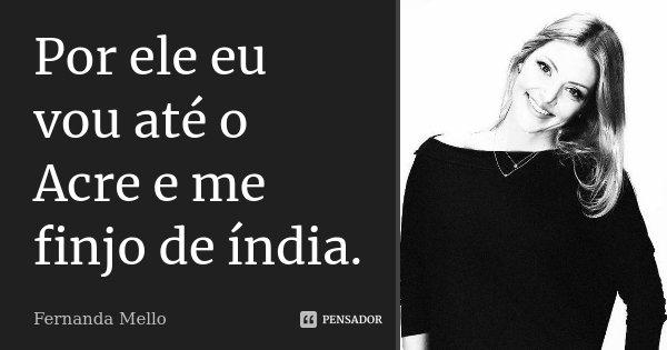 Por ele eu vou até o Acre e me finjo de índia.... Frase de Fernanda Mello.