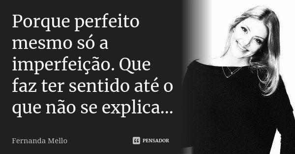 Porque perfeito mesmo só a imperfeição. Que faz ter sentido até o que não se explica...... Frase de Fernanda Mello.