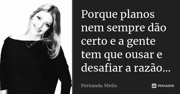 Porque planos nem sempre dão certo e a gente tem que ousar e desafiar a razão...... Frase de Fernanda Mello.