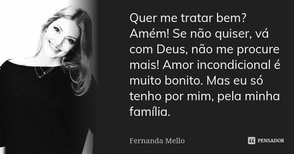 Quer me tratar bem? Amém! Se não quiser, vá com Deus, não me procure mais! Amor incondicional é muito bonito. Mas eu só tenho por mim, pela minha família.... Frase de Fernanda Mello.