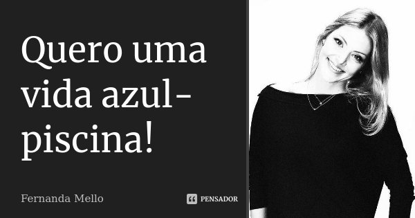 Quero uma vida azul-piscina!... Frase de Fernanda Mello.