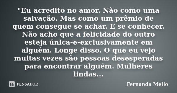 """""""Eu acredito no amor. Não como uma salvação. Mas como um prêmio de quem consegue se achar. E se conhecer. Não acho que a felicidade do outro esteja única-e... Frase de Fernanda Mello."""