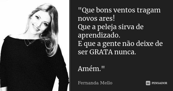 """""""Que bons ventos tragam novos ares! Que a peleja sirva de aprendizado. E que a gente não deixe de ser GRATA nunca. Amém.""""... Frase de Fernanda Mello."""