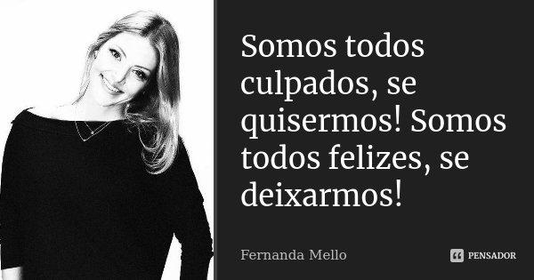 Somos todos culpados, se quisermos! Somos todos felizes, se deixarmos!... Frase de Fernanda Mello.