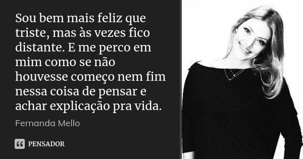 Sou bem mais feliz que triste, mas às vezes fico distante. E me perco em mim como se não houvesse começo nem fim nessa coisa de pensar e achar explicação pra vi... Frase de Fernanda Mello.