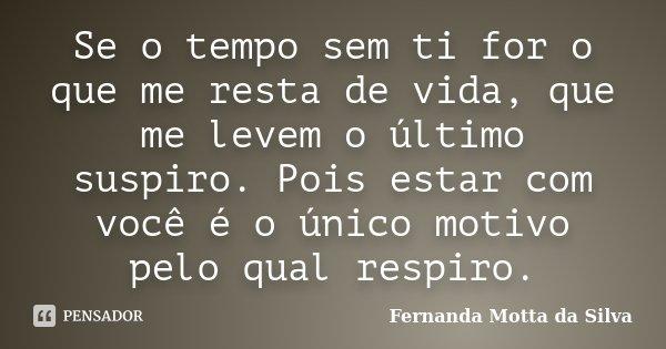 Se o tempo sem ti for o que me resta de vida, que me levem o último suspiro. Pois estar com você é o único motivo pelo qual respiro.... Frase de Fernanda Motta da Silva.