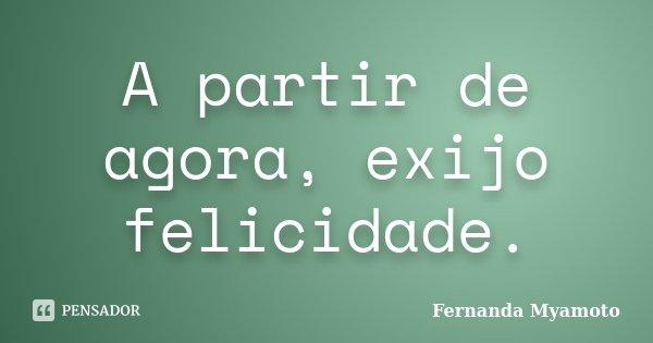 A partir de agora, exijo felicidade.... Frase de Fernanda Myamoto.
