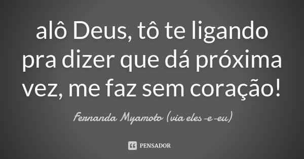 alô Deus, tô te ligando pra dizer que dá próxima vez, me faz sem coração!... Frase de Fernanda Myamoto (via eles-e-eu).
