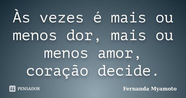 Às vezes é mais ou menos dor, mais ou menos amor, coração decide.... Frase de Fernanda Myamoto.