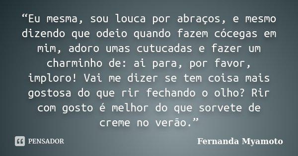 """""""Eu mesma, sou louca por abraços, e mesmo dizendo que odeio quando fazem cócegas em mim, adoro umas cutucadas e fazer um charminho de: ai para, por favor, implo... Frase de Fernanda Myamoto."""