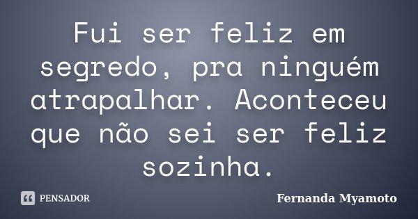 Fui ser feliz em segredo, pra ninguém atrapalhar. Aconteceu que não sei ser feliz sozinha.... Frase de Fernanda Myamoto.
