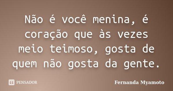Não é você menina, é coração que às vezes meio teimoso, gosta de quem não gosta da gente.... Frase de Fernanda Myamoto.