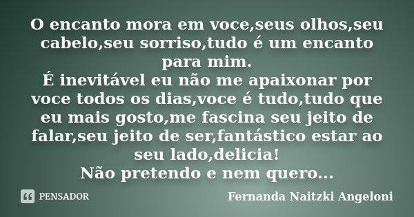 O encanto mora em voce,seus olhos,seu cabelo,seu sorriso,tudo é um encanto para mim. É inevitável eu não me apaixonar por voce todos os dias,voce é tudo,tudo qu... Frase de Fernanda Naitzki Angeloni.