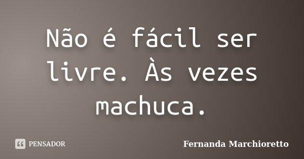 Não é fácil ser livre. Às vezes machuca.... Frase de Fernanda Marchioretto.