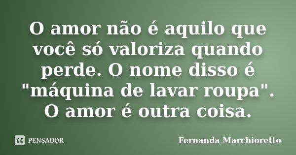 """O amor não é aquilo que você só valoriza quando perde. O nome disso é """"máquina de lavar roupa"""". O amor é outra coisa.... Frase de Fernanda Marchioretto."""