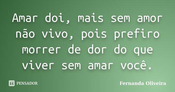 Amar doi, mais sem amor não vivo, pois prefiro morrer de dor do que viver sem amar você.... Frase de Fernanda Oliveira.