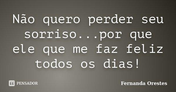 Não quero perder seu sorriso...por que ele que me faz feliz todos os dias!... Frase de Fernanda Orestes.