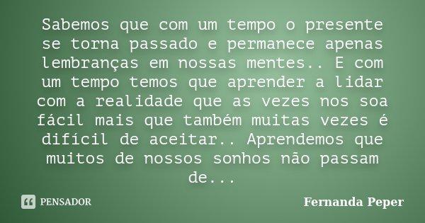 Sabemos que com um tempo o presente se torna passado e permanece apenas lembranças em nossas mentes.. E com um tempo temos que aprender a lidar com a realidade ... Frase de Fernanda Peper.