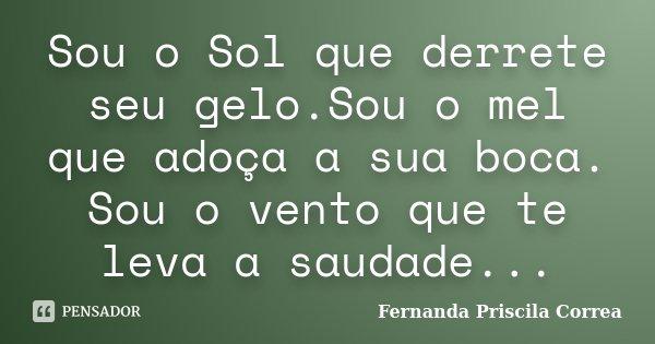 Sou o Sol que derrete seu gelo.Sou o mel que adoça a sua boca. Sou o vento que te leva a saudade...... Frase de Fernanda Priscila Correa.