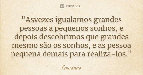 """""""Asvezes igualamos grandes pessoas a pequenos sonhos, e depois descobrimos que grandes mesmo são os sonhos, e as pessoa pequena demais para realiza-los.&qu... Frase de Fernanda."""