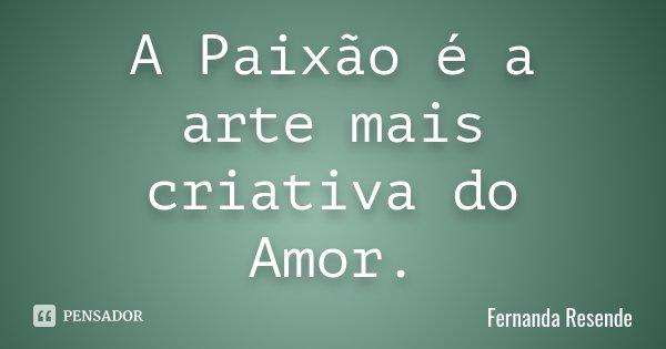A Paixão é a arte mais criativa do Amor.... Frase de Fernanda Resende.