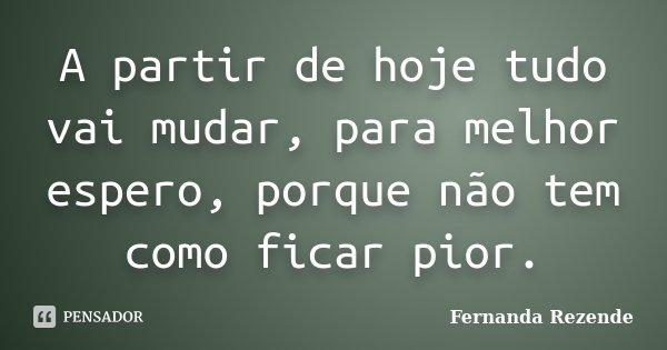 A partir de hoje tudo vai mudar, para melhor espero, porque não tem como ficar pior.... Frase de Fernanda Rezende.