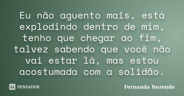 Eu não agüento mais, esta explodindo dentro de mim, tenho que chegar ao fim, talvez sabendo que você não vai estar lá, mais estou acostumada com a solidão.... Frase de Fernanda Rezende.