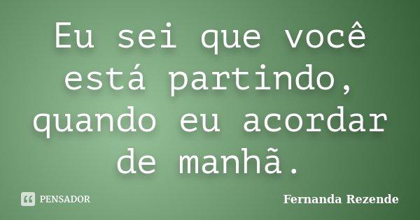 Eu sei que você está partindo, quando eu acordar de manhã.... Frase de Fernanda Rezende.