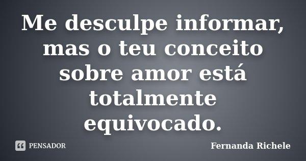 Me desculpe informar, mas o teu conceito sobre amor está totalmente equivocado.... Frase de Fernanda Richele.