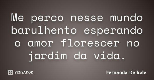 Me perco nesse mundo barulhento esperando o amor florescer no jardim da vida.... Frase de Fernanda Richele.