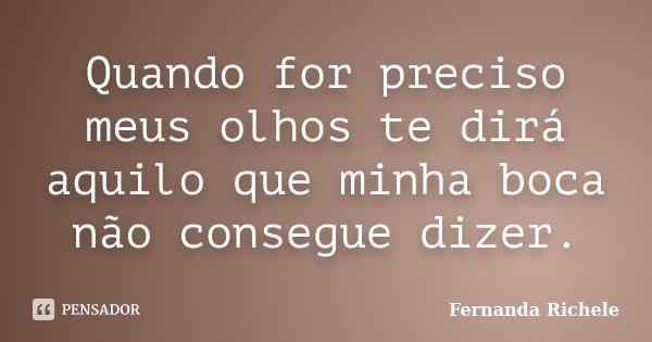 Quando for preciso meus olhos te dirá aquilo que minha boca não consegue dizer.... Frase de Fernanda Richele.
