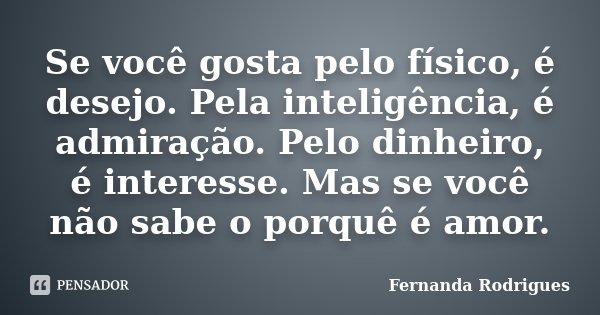 Se você gosta pelo físico, é desejo. Pela inteligência, é admiração. Pelo dinheiro, é interesse. Mas se você não sabe o porquê é amor.... Frase de Fernanda Rodrigues.