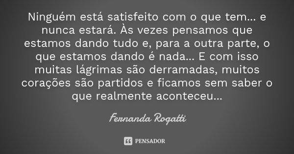 Ninguém está satisfeito com o que tem... e nunca estará. Às vezes pensamos que estamos dando tudo e, para a outra parte, o que estamos dando é nada... E com iss... Frase de Fernanda Rogatti.