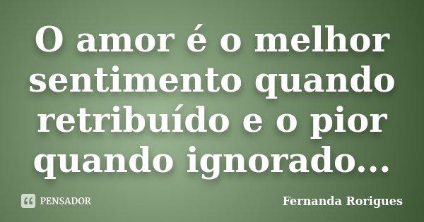 O amor é o melhor sentimento quando retribuído e o pior quando ignorado...... Frase de Fernanda Rorigues.