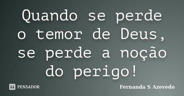 Quando se perde o temor de Deus, se perde a noção do perigo!... Frase de Fernanda S Azevedo.