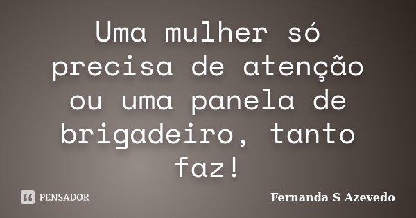 Uma mulher só precisa de atenção ou uma panela de brigadeiro, tanto faz!... Frase de Fernanda S Azevedo.