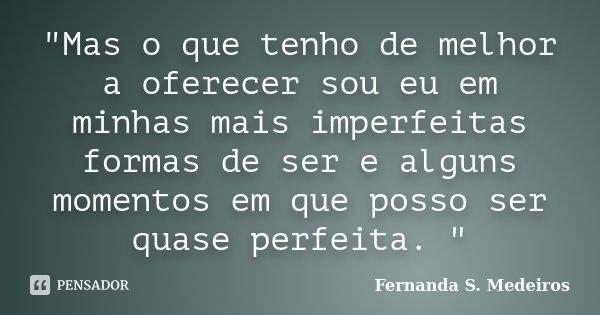 """""""Mas o que tenho de melhor a oferecer sou eu em minhas mais imperfeitas formas de ser e alguns momentos em que posso ser quase perfeita. """"... Frase de Fernanda S. Medeiros."""